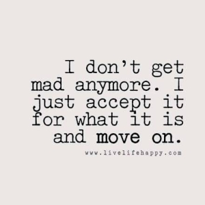 I don't get mad anymore. I just accept it for what it is and move on.